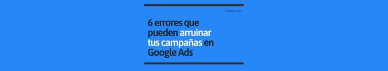 Errores que Pueden Arruinar tus Campañas en Google Ads