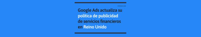 Google Ads actualiza su política de publicidad de servicios financieros en Reino Unido